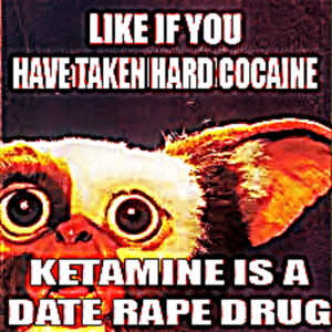 Cocaine, Date, and Rape: LIKE IF YOU  HAVETAKEN HARD COCAINE  KETAMINE IS A  DATE RAPE DRUG guys leave like