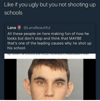 What in the hell: Like if you ugly but you not shooting up  schools  Lana @LanaBeautiful  All these people on here making fun of how he  looks but don't stop and think that MAYBE  that's one of the leading causes why he shot up  his school What in the hell