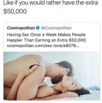 Dank, Love, and Memes: Like if you would rather have the extra  $50,000  Cosmopolitan@Cosmopolitan  Having Sex Once a Week Makes People  Happier Than Earning an Extra $50,000  cosmopolitan.com/sex-love/a9078...  rs  ク @moonmemes.v1 is your 🔌 for edgy and dank memes