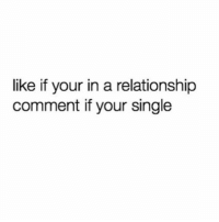 Single or Taken?😩: like if your in a relationship  comment if your single Single or Taken?😩