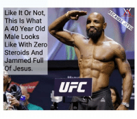 Jesus, Memes, and Ufc: Like It Or Not,  This Is What  A 40 Year Old  Male Looks  Like With Zero  Steroids And  Jammed Full  Of Jesus.  UFC l Seems Legit BJJ MMA UFC @northsouthjiujitsu