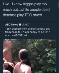 "Abc, Bitch, and Memes: Like.... know niggas play too  much but..white people dead  deadass play TOO much  ABC News @ABC  Teen pushed from bridge speaks out  from hospital: ""I am happy to be OK.""  abcn.ws/2OXEhrd yeah, if a bitch do this to me she gon end up missing"