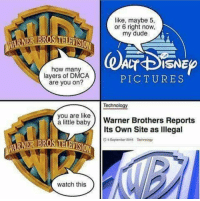 Dude, Pictures, and Technology: like, maybe 5,  or 6 right now  my dude  BROS THLAVISIO  how many  layers of DMCA  are you on?  PICTURES  Technology  you are like  a lttle babyWarner Brothers Reports  Its Own Site as lllegal  BROS THARVISIO  D s September 2016 Technplogy  watch this