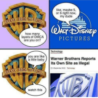 Dude, Pictures, and Technology: like, maybe 5,  or 6 right now  my dude  how many  layers of DMCA  are you on?  PICTURES  Technology  you are like  a lttle babyWarner Brothers Reports  Its Own Site as lllegal  BROS THARVISION  D 5 September 2016  Technpiogy  watch this meirl