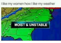 Gym, Weather, and Women: like my women how i like my weather  MOIST & UNSTABLE 😂😂😂