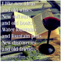 Like new ideas  and old wines.  New war.  and old books  Water  and fountain pens.  New discoveries  and old friends  Neil de Grasse Tyson  Aurice Author Get my book 'Purpose' http://amzn.to/2a1yjDA Get my free e-book: www.suefitzmaurice.com/free-e-book Take my online course www.suefitzmaurice.com/purpose