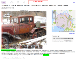 ONE HARD TO FIND RIG!: LIKE NEW!  print  reply  flag  hide  favorite  1930 HALF TRACK MODEL A HARD TO FIND HAS SKIS AS WELL AS TRACK - $8000  (BURLINGTON VT)  image 1 of 11  127  Burlington Beltline  127  © craigslist - Map data © OpenStreetMap  (google map)  condition: fair  make / manufacturer: 1930 HALF TRACK  model name / number: FORD MADEL A  2019/11/17 21:00  ONE HARD TO FIND RIG=PHONE ASAP==with Skis as well as tracks==cell phone 36J JU, 1 may have to leave message--best to call home  number==E TH0-m-0-DIDON-HOLE-TWO=FIVE==!!!!!!!THIS IS A FIRM CASH PRICE DROPPED PRICE AS I HAVE  OFFER to TRADE BUT RATHER SELL=DON'T CALL Unless Really want the rig I don't need to let it go but have so much stuff  cars=truck=etc=that I am thinking so call if your interested=-have all kinds of stuff=like new=  • do NOT contact me with unsolicited services or offers ONE HARD TO FIND RIG!