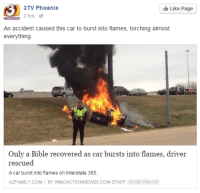 Only a Bible recovered as car bursts into flames, driver rescued: Like Page  3TV Phoenix  2 hrs  An accident caused this car to burst into flames, torching almost  everything  Only a Bible recovered as car bursts into flames, driver  rescued  A car burst into flames on Interstate 385.  AZ FAMILY COM  BY ONNEWS5.COM STAFF Only a Bible recovered as car bursts into flames, driver rescued