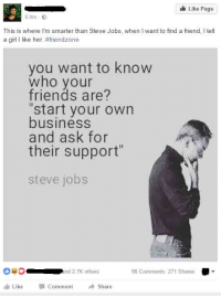 "Friends, Friendzone, and Girls: Like Page  6 hrs  This is where I'm smarter than Steve Jobs, when Iwant to find a friend, Itell  a girl I like her.#friendzone  you want to know  who your  friends are?  ""start your own  business  and ask for  their support  steve jobs  98 Comments 271 Shares  nd 2.7K others  Luke Comment Share Checkmate, Steve Jobs!"