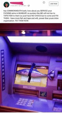 Fucking, Bank, and Fish: LIKE PAGE  9 Oct 2017 at 5:21am  hey COMMONWEATH bank, how about you SERVICE your  FUCKING atms in BUNBURY so punters like ME will not hav to  TAPE FISH to them so youll have NO CHOCE but to come and FIX  THEM. i have more fish and tape and will, power than youre intire  organisation. FIX THEM NOW