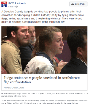 """jasoncanty01: daisura:  worth noting: - It was a pack of 15 people driving cars/trucks decked out in confederate flags, banners, and US flags. All 15 are being brought to justice, and thisis just the latest news on the whole debaucle.- They did this in a predominately black neighborhood. - The caravan passed a public park, and these two schmucks decided to take a detour over to a group of people having an outing there.- These people were a black family having a birthday party for their kids- The witness concensus of what they did when harassing the party was """"yelling racial slurs and displaying a crowbar, a knife and either a rifle or a shotgun"""". - Threatening the lives of children likely earned some brownie points with the judge and lengthened their sentences.- Georgia has some strict laws regarding gang activity, which applied to a large group of armed individuals actively setting out to harass a community with very openly racist motivation.- On top of the sentence, these two are also banished from the county this incident occurred in. This means they'll also have to sell or give up property they own.- I'm seeing a lot of people try to argue this is unjust because they have the right to 'freedom of speech', but I hope that's just because these people defending it haven't read any of the details, just these shitty """"confederate flag incident"""" titles that don't exactly explain someone leaned out of a truck with a large weapon and shouted terrifying things at children. This is not freedom of speech, it is domestic terrorism, and was labeled as such by the police.  Inciting Terror, real terror, aiming weapons at people, driving threateningly, that is not your right to freely speak your mind.  : Like Page  FOX 5 Atlanta  5  FOX  5 hrs  A Douglas County judge is sending two people to prison, after their  conviction for disrupting a child's birthday party by flying Confederate  flags, yelling racial slurs and threatening violence. They were found  guilty of violating Geor"""