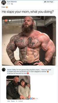 Muscle Mountains love their mums too! Saw this attempt at an aggressive meme turn wholesome on facebook and it made me smile. via /r/wholesomememes https://ift.tt/2UxMRjk: Like Page  Gym Memes  2 hrs.  Yikes  He slaps your mom, what you doing?  Søren Falby I'm not gonna slap anyone's mom... I love my mom  to death and she would kill me if I ever slapped a woman  A picture of me and my mon  4.1K  Like Reply 1h Edited Muscle Mountains love their mums too! Saw this attempt at an aggressive meme turn wholesome on facebook and it made me smile. via /r/wholesomememes https://ift.tt/2UxMRjk