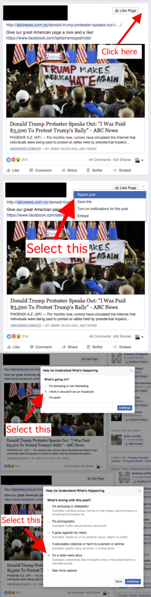 "pandora-the-curious: buzzfeed:  How You Can Help Stop Fake News From Spreading On Facebook  Whoa. THIS is information I can use. My relatives won't stop posting fake news stories on FB. I can't tell these people a damn thing. They just keep posting. : Like Page  http://abcnews.com.co/donald-trump-protester-speaks-out-i-...  Give our great American page a look and a like!  http:/www.facebook.com/lastamericapatriots/  Click here  TRUMP  TRUMP MAKES  MERKALATEAGAIN  Donald Trump Protester Speaks Out: ""I Was Paid  $3,500 To Protest Trump's Rally"" - ABC News  PHOENIX A.Z. (AP) - For months now, rumors have circulated the Internet that  individuals were being paid to protest at rallies held by presidential hopeful..  ABCNEWS.COM.Co I BY JIMMY RUSTLING, ABC NEWS  314  46 Comments 402 Shares  Like  </>Embed  Comment  Share  Buffer   Like Page  Report post  Save link  http://abcnews.com.co/donald-trup  Turn on notifications for this post  Give our great American pag  https:/www.facebook.com/lasta  Embed  Select this kES  FAEAGAIN  Donald Trump Protester Speaks Out: ""I Was Paid  $3,500 To Protest Trump's Rally"" - ABC News  PHOENIX A.Z. (AP) For months now, rumors have circulated the Internet that  individuals were being paid to protest at rallies held by presidential hopeful...  ABCNEWS.COM.CO I BY JIMMY RUSTLING, ABC NEWS  314  46 Comments 402 Shares  <>Embed  Like  Comment  Share  Buffer   Andreas Ua'Siaghall  10 mutual friends  Like Page  1Confirm Friend  http://abcnews.com.co/don Help Us Understand What's Happening  Krohn  iends  Give our great American pa  http://www.facebook.com/  irm Friend  What's going on?  bel Hutchins  It's annoying or not interesting  krantz is a mu  rm Friend  Ithink it shouldn't be on Facebook  It's spam  rafa  friends  rm Friend  Continue  berley  6 mutual friends  Confirm Friend  Select this  PEOPLE YOU MAY KNOW  Julian Liurette  21 mutual friends  Donald Trump Protester Speaks Out: ""I Was Paid  $3.500 To Protest Trump's Rally"" - ABC News  Add Friend  PHOENIX A.Z. (AP)- For months now, rumors have circulated the Internet that  individuals were being paid to protest at rallies held by presidential hopeful...  English (US) Français (Canada)  Español Português (Brasil) Deuts  ABCNEWS.COM.CO I BY JIMMY RUSTLING, ABC NEWS  314  46 Comments 402 Shares  Privacy- Terms- Advertising Ad C   Andreas Ua'Sia  10 mutual friend  Like Page  1 Confirm Fr  http://abcnews.com.co/don Help Us Understand What's Happening  Kroh  riends  Give our great American pa  http://www.facebook.com/  irm Fr  What's wrong with this post?  bel Hu  krantz  It's annoying or distasteful  Examples: pointless stories, memes or viral images, about someone or  something that bothers me  irm Fr  Select this  rafa  friend  It's pornography  Examples: nudity, sexual arousal, sexual acts  irm Fr  E  It goes against my views  berley  riends  Examples: makes fun of my personal values, religion or politics  irm Fr  It advocates violence or harm to a person or animal  Examples: graphic injury, terrorism, or animal abuse  NOW  It's a false news story  Examples: purposefuly fake or deceitful news, a hoax disproved by a  reputable source  rette  friend  Donald Trump Prot  $3,500 To Protest T  PHOENIX A.Z. (AP) For m  individuals were being paid to  Frien  See more options  Continue  Back  ais (Ca  Fonugues (Brasil  ABCNEWS.COM.CO I BY JIMN  Coparo  314  46 Comments 402 Shares  Privacy Terms Advertisin pandora-the-curious: buzzfeed:  How You Can Help Stop Fake News From Spreading On Facebook  Whoa. THIS is information I can use. My relatives won't stop posting fake news stories on FB. I can't tell these people a damn thing. They just keep posting."