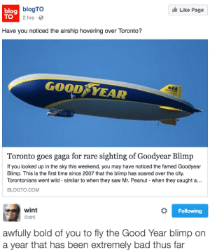 Bad, Saw, and Good: Like Page  lag blogTO  TO  2 hrs.  Have you noticed the airship hovering over Toronto?  GOOD YEAR  NZA  Toronto goes gaga for rare sighting of Goodyear Blimp  If you looked up in the sky this weekend, you may have noticed the famed Goodyear  Blimp. This is the first time since 2007 that the blimp has soared over the city.  Torontonians went wild - similar to when they saw Mr. Peanut - when they caught a..  BLOGTO.COM   wint  @dril  Following  awfully bold of you to fly the Good Year blimp on  a year that has been extremely bad thus far