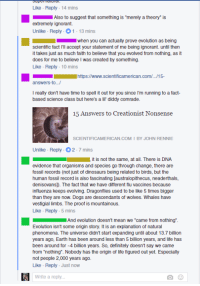 """Be Like, Definitely, and Dogs: Like Reply-14 mins  Also to suggest that something is """"merely a theory"""" is  extremely ignorant.  Unlike Reply 1-13 mins  when you can actually prove evolution as being  scientific fact I'll accept your statement of me being ignorant. until then  it takes just as much faith to believe that you evolved from nothing, as it  does for me to believe I was created by something  Like Reply-10 mins  https://www.scientificamerican.com/.../15-  answers-to..  I really don't have time to spell it out for you since I'm running to a fact  based science class but here's a li' diddy comrade  15 Answers to Creationist Nonsense  SCIENTIFICAMERICAN COM I BY JOHN RENNIE  Unlike Reply 2-7 mins  it is not the same, at all. There is DNA  evidence that organisms and species go through change, there are  fossil records (not just of dinosaurs being related to birds, but the  human fossil record is also fascinating [australopithecus, neaderthals,  denisovans]). The fact that we have different flu vaccines because  influenza keeps evolving. Dragonflies used to be like 5 times bigger  than they are now. Dogs are descendants of wolves. Whales have  vestigial limbs. The proof is mountainous.  Like Reply 5 mins  And evolution doesn't mean we """"came from nothing""""  Evolution isn't some origin story. It is an explanation of natural  phenomena. The universe didn't start expanding until about 13.7 billion  years ago, Earth has been around less than 5 billion years, and life has  been around for 4 billion years. So, definitely doesn't say we came  from """"nothing"""". Nobody has the origin of life figured out yet. Especially  not people 2,000 years ago.  Like - Reply Just now  Write a reply"""