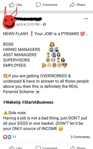 Bad, Definitely, and News: Like  Share  Comment  Jul 8 at 3:33 PM  NEWS FLASHYour JOB! is a PYRAMID 10 -  ..  BOSS  HIRING MANAGERS  ASST MANAGERS  SUPERVISORS  ΕMPLOYEES  If you are  underpaid & have to answer to all those people  above you then this is definitely the REAL  Pyramid Scheme  getting OVERWORKED &  #WakeUp #StartABusiness  A Side note:  Having a job is not a bad thing, just DON'T put  all your EGGS in one basket. (DON'T let it be  your ONLY source of INCOME  11  3 Comments  Like  Share  Comment Good comment ideas to call out my SIL on this shit she post 5x a day