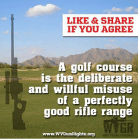 Memes, Golf, and Good: LIKE &SHARE  IF YOU AGREE  A golf course  is the deliberate  and willful misuse  of a perfectly  good rifle range  GR  www.WVGunRights.org