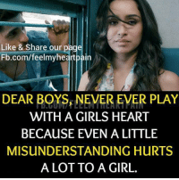 Never Ever: Like & Share our page  Fb.com/feelmyhe  DEAR BOYS NEVER EVER PLAY  WITH A GIRLS HEART  BECAUSE EVEN A LITTLE  MISUNDERSTANDING HuRTS  A LOT TO A GIRL.