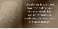 """""""Like slavery and apartheid, poverty is not natural. It is man-made and it can be overcome and eradicated by the actions of human beings."""" ~ Nelson Mandela from the launch of the 'Make Poverty History' Campaign, Trafalgar Square, London, England, 3 February 2005 #LivingTheLegacy #MadibaRemembered #EndPoverty   www.nelsonmandela.org www.mandeladay.com archive.nelsonmandela.org: """"Like slavery & apartheid,  poverty is not natural.  It is man-made & it  can be overcome &  eradicated by the actions  of human beings  Nelson Rolihlahla Mandela """"Like slavery and apartheid, poverty is not natural. It is man-made and it can be overcome and eradicated by the actions of human beings."""" ~ Nelson Mandela from the launch of the 'Make Poverty History' Campaign, Trafalgar Square, London, England, 3 February 2005 #LivingTheLegacy #MadibaRemembered #EndPoverty   www.nelsonmandela.org www.mandeladay.com archive.nelsonmandela.org"""