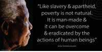 """""""Like slavery and apartheid, poverty is not natural. It is man-made and it can be overcome and eradicated by the actions of human beings."""" ~ Nelson Mandela from the launch of the 'Make Poverty History' Campaign, Trafalgar Square, London, England, 3 February 2005 #LivingTheLegacy #MadibaRemembered   www.nelsonmandela.org www.mandeladay.com archive.nelsonmandela.org: """"Like slavery & apartheid  poverty is not natural.  It is man-made &  it can be overcome  & eradicated by the  actions of human beings""""  Nelson Rolihlahla Mandela """"Like slavery and apartheid, poverty is not natural. It is man-made and it can be overcome and eradicated by the actions of human beings."""" ~ Nelson Mandela from the launch of the 'Make Poverty History' Campaign, Trafalgar Square, London, England, 3 February 2005 #LivingTheLegacy #MadibaRemembered   www.nelsonmandela.org www.mandeladay.com archive.nelsonmandela.org"""