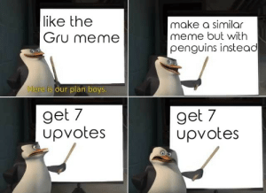 Dank, Love, and Meme: like the  Gru meme  make a similar  meme but with  penguins instead  ere is our plan boys  get 7  upvotes  get 7  Upvotes Pls love me by szarik000 MORE MEMES
