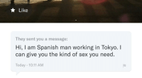 Not Today Satan Not Today: Like  They sent you a message:  Hi, I am Spanish man working in Tokyo. I  can give you the kind of sex you need.  Today - 10:11 AM