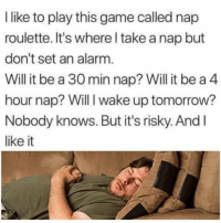 Dank, Alarm, and Game: like to play this game called nap  roulette. It's where l take a nap but  don't set an alarm  Will it be a 30 min nap? Will it be a 4  hour nap? Will I wake up tomorrow?  Nobody knows. But it's risky. And l  like it