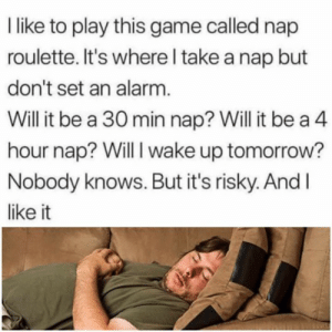 😂😂😂: like to play this game called nap  roulette. It's where l take a nap but  don't set an alarm  Will it be a 30 min nap? Will it be a 4  hour nap? Will I wake up tomorrow?  Nobody knows. But it's risky. And l  like it 😂😂😂