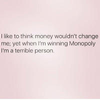 like to think money wouldn't change  me, yet when I'm winning Monopoly  I'm a terrible person. If you don't lose your oldest most solid friendships playing Monopoly then you're not playing it right RP @_thewickedpink @_thewickedpink 💕