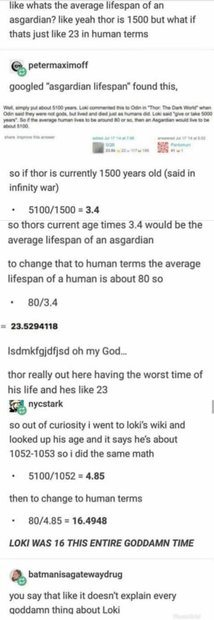 "God, Life, and Oh My God: like whats the average lifespan of an  asgardian? like yeah thor is 1500 but what if  thats just like 23 in human terms  petermaximoff  googled ""asgardian lifespan"" found this,  Well, simply put about 5100 years Loki commented this to Odin in ""Thor The Dark World"" when  Odin said they were not gods, but lived and died just as humans did. Loki said ""give or take 5000  yoars"". So if the average human lives to be around 80 or so, then an Asgardian would live to be  about 5100  share improve this anewer  17 14 at 52  edted Jul 17 14 at 7.0  sQB  
