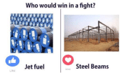 Love, Jets, and Dank Memes: Like  Who would win in a fight?  Jet fuel  Steel Beams  Love