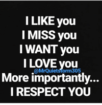i want you: LIKE you  I MISS you  I WANT you  I LOVE you  More importantly...  I RESPECT YOU  @MrQuietstorm305