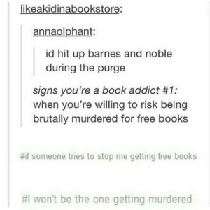 Funny Tumblr Memes Posts Of The Day (40 Pics): likeakidinabookstore:  annaolphant:  id hit up barnes and noble  during the purge  signs you're a book addict #1:  when you're willing to risk being  brutally murdered for free books  #if someone tries to stop me getting free books  #lwon't be the one getting murdered Funny Tumblr Memes Posts Of The Day (40 Pics)