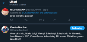 Internet, Lmao, and Love: Liked  by Charles Martinet  Its Jack LMAO @ltsJackLMAO1 - Sep 5  Replying to @CharlesMartinet and @fanxsaltlake  Sir ur literally a paragon  2  Charles Martinet  Following  @CharlesMartinet  Voice of Mario, Wario, Luigi, Waluigi, Baby Luigi, Baby Mario for Nintendo.  Love Nintendo NYC, Video Games, Advertising, PR. in over 200 video games.  Woo Hoo!!! I think.... I think I have internet clout now??