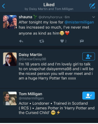 Tom has noticed me so much today I'm so happy: Liked  by Daisy Martin and Tom Milligan  shauna  Y ohmyhorcrux Om  After tonight my love for  @mistermilligan  has increased so much, I've never met  anyone as kind as him  Daisy Martin  (a Dance Daisy98  I'm 18 years old and I'm lovely girl to talk  to on snapchat daisyemma98 and i will be  the nicest person you will ever meet and i  am a huge Harry Potter fan xxxx  Tom Milligan  @mistermilligan  Actor Londoner Trained in Scotland  (RCS) James Potter in 'Harry Potter and  the Cursed Child' Tom has noticed me so much today I'm so happy