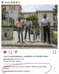 Friends, Madonna, and Memes: Liked by djmidnitebeezy, uno48208 and 445,405 others  quavohuncho N ARCOS  Visual Out Now @vevo  View all 2,525 c  onna Thats my house in Miami! What are you doing  there??  quavohuncho @madonna Trappin 😂 ➡️ DM 5 FRIENDS FOR A SHOUTOUT