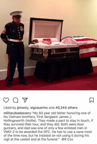 "<p>Brothers &lsquo;til the end!</p>: Liked by jmonty, sigsauerinc and 40,244 others  militarybadassery ""My 83 year old father honoring one of  his Vietnam brothers, First Sergeant James J.  Hollingsworth (Hollie). They made a pact to stay in touch, if  they survived their tour, and they did. Both were door  gunners, and dad was one of only a few enlisted men in  VMO-2 to be awarded the DFC. He has to use a cane most  of the time now, but he insisted on not using it during his  vigil at the casket and at the funeral."" -Bill Cox <p>Brothers &lsquo;til the end!</p>"
