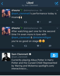 OH MY GOODNESS: Liked  by Sam Clemmett  N Shauna  Y @ohmy horcrux 5h  @sam Clemmett  s performance today is  insane  Shauna  Y @ohmyhorcrux 5h  After watching part one for the second  time I'm even more in love with  asam clemmett & @mistermilligan  you're so good on stage D  Sam Clemmett  @sam clemmett  Currently playing Albus Potter in Harry  Potter and the Cursed Child! Represented  by Waring and Mckenna spotlight.com/  interactive/cv. OH MY GOODNESS