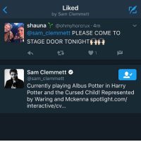HE LIKED THREE TWEETS IM: Liked  by Sam Clemmett  Shauna  @ohmy horcrux 4m  A @sam clemmett PLEASE COME TO  STAGE DOOR TONIGHTHH  Sam Clemmett  @sam clemmett  Currently playing Albus Potter in Harry  Potter and the Cursed Child! Represented  by Waring and Mckenna spotlight.com/  interactive/cv. HE LIKED THREE TWEETS IM