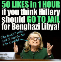 Jail, Memes, and Never: LIKES in1HOUR  If you think Hillary  should GO TO JAIL  for Benghazi Libya!  The  truth? wh  tell  to said I tr  the Share Never Forget Benghazi If you DARE