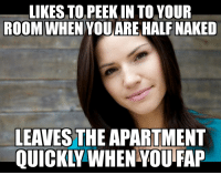 Reddit, Discover, and Naked: LIKES TO PEEK IN TO YOUR  ROOM WHEN YOU ARE HALF NAKED  LEAVES THE APARTMENT  QUICKIY WHEN YOU FAP When you just had to discover for yourself why people don't like co-ed apartments.