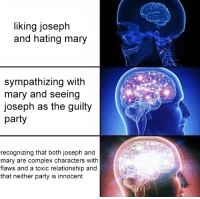 "Complex, Party, and Tumblr: liking joseph  and hating mary  sympathizing with  mary and seeing  joseph as the guilty  party  recognizing that both joseph and  mary are complex characters with  flaws and a toxic relationship and  that neither party is innocent <p><a href=""http://sindri42.tumblr.com/post/163658411857/meggannn-i-swear-i-stared-at-this-for-a-full"" class=""tumblr_blog"">sindri42</a>:</p><blockquote> <p><a href=""http://meggannn.tumblr.com/post/163470131703"" class=""tumblr_blog"">meggannn</a>:</p> <blockquote><p>i swear i stared at this for a full minute not realizing it was dream daddy, all i could think was that there was drama in the bible fandom</p></blockquote> <p>Yeah I was sitting here trying to figure out exactly how the heck they were interpreting scripture because wow</p> </blockquote>"