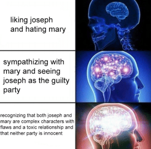 Complex, Party, and Target: liking joseph  and hating mary  sympathizing with  mary and seeing  joseph as the guilty  party  recognizing that both joseph and  mary are complex characters with  flaws and a toxic relationship and  that neither party is innocent wilwheaton:  meggannn: i swear i stared at this for a full minute not realizing it was dream daddy, all i could think was that there was drama in the bible fandom Oh, there is PLENTY of drama in bible fandom.