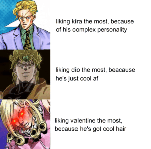They're all the best tho: liking kira the most, because  of his complex personality  liking dio the most, beacause  he's just cool af  liking valentine the most,  because he's got cool hair They're all the best tho