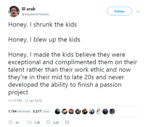 me irl: lil arab  @maybetomhanks  Follow  Honey, I shrunk the kids  Honey, I blew up the kids  Honey, I made the kids believe they were  exceptional and complimented them on their  talent rather than their work ethic and now  they're in their mid to late 20s and never  developed the ability to finish a passion  project  1:13 PM-12 Jan 2018  1,154 Retweets 5,217 Likes me irl