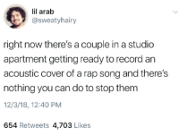 Rap, Record, and Arab: lil arab  @sweatyhairy  right now there's a couple in a studio  apartment getting ready to record an  acoustic cover of a rap song and there's  nothing you can do to stop them  12/3/18, 12:40 PM  654 Retweets 4,703 Likes