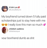 Dumb, Love, and Memes: lil bih Lex  @LexyBabyxx  My boyfriend turned down 5 fully paid  scholarships just to stay here with me  really love this man so much  childish sadbino  @datassque  vour bovfriend dumb as shit WOMEN STAY DESTROYING LIVES!!! 😭😭😭