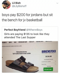 oh my god: Lil Bish  @LilyBishoff  boys pay $200 for jordans but sit  the bench for jv basketball  Perfect Boyfriend @WhennBoys  Girls are paying $135 to look like they  attended The Last Supper  CARE SIZE&FIT UUII  u  WOMEN'S MENS SALE REPAIR AND CARE SIZE &FT  Birkenstock Arizona  Soft Footbed Amalfi Brown Leather  BIRKENSTOCK  MADE IN GERMANY TRADITION SINCE 1774  $134.95  Amalfi Brown Leather  Select Size  Sze Chan  ADD TO CART oh my god