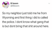 Memes, Police, and Shit: lil boom  4@lilboom  So my neighbor just told me he from  Wyoming and first thing i did is called  the police. l dont know what gang that  is but dont bring that shit around here. Wyoming?! 🤔😂 @lilboom WSHH