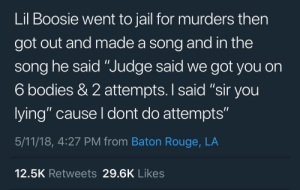 """: Lil Boosie went to jail for murders then  got out and made a song and in the  song he said """"Judge said we got you on  6 bodies & 2 attempts. I said """"sir you  lying"""" cause I dont do attempts""""  5/11/18, 4:27 PM from Baton Rouge, LA  12.5K Retweets 29.6K Likes"""